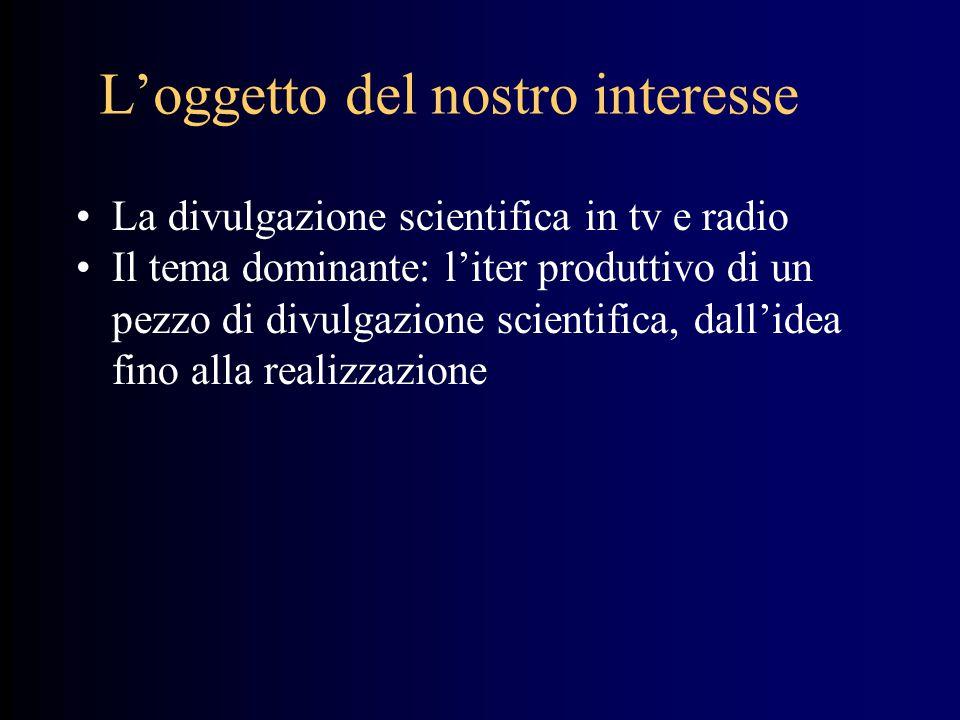 L'oggetto del nostro interesse La divulgazione scientifica in tv e radio Il tema dominante: l'iter produttivo di un pezzo di divulgazione scientifica,