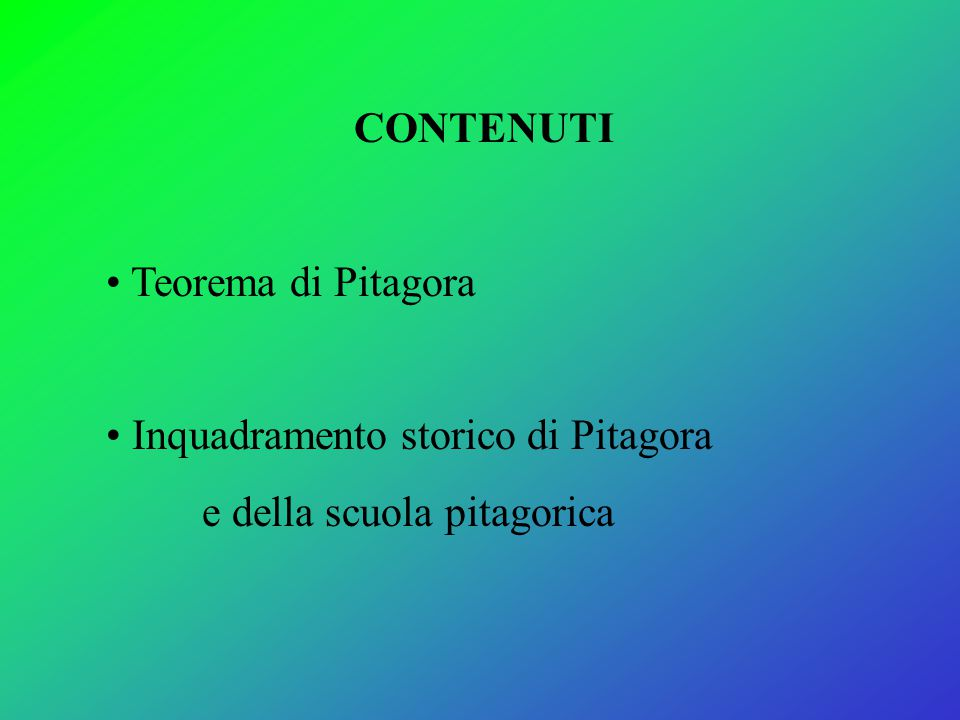 CONTENUTI Teorema di Pitagora Inquadramento storico di Pitagora e della scuola pitagorica