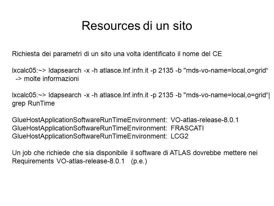 Resources di un sito Richiesta dei parametri di un sito una volta identificato il nome del CE lxcalc05:~> ldapsearch -x -h atlasce.lnf.infn.it -p 2135 -b mds-vo-name=local,o=grid -> molte informazioni lxcalc05:~> ldapsearch -x -h atlasce.lnf.infn.it -p 2135 -b mds-vo-name=local,o=grid | grep RunTime GlueHostApplicationSoftwareRunTimeEnvironment: VO-atlas-release-8.0.1 GlueHostApplicationSoftwareRunTimeEnvironment: FRASCATI GlueHostApplicationSoftwareRunTimeEnvironment: LCG2 Un job che richiede che sia disponibile il software di ATLAS dovrebbe mettere nei Requirements VO-atlas-release-8.0.1 (p.e.)
