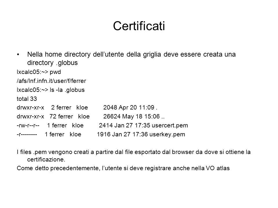 Certificati Nella home directory dell'utente della griglia deve essere creata una directory.globus lxcalc05:~> pwd /afs/lnf.infn.it/user/f/ferrer lxcalc05:~> ls -la.globus total 33 drwxr-xr-x 2 ferrer kloe 2048 Apr 20 11:09.