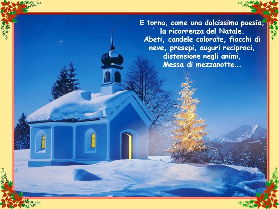 E torna, come una dolcissima poesia, la ricorrenza del Natale. Abeti, candele colorate, fiocchi di neve, presepi, auguri reciproci, distensione negli