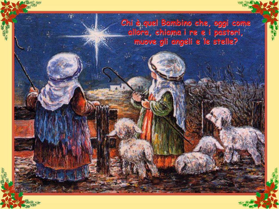 Chi è quel Bambino che, oggi come allora, chiama i re e i pastori, muove gli angeli e le stelle?