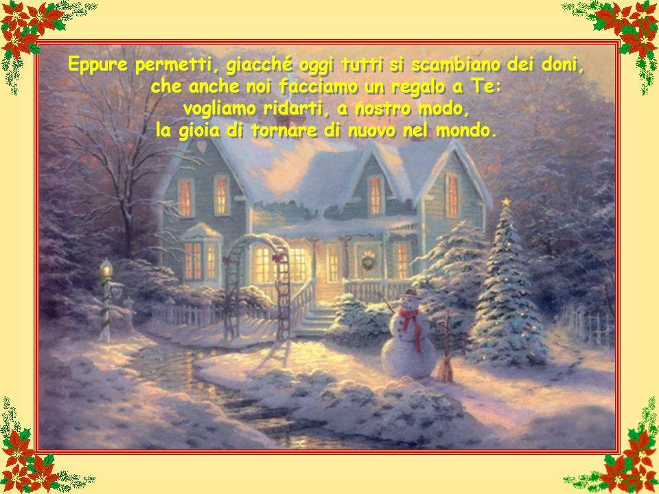 Eppure permetti, giacché oggi tutti si scambiano dei doni, che anche noi facciamo un regalo a Te: vogliamo ridarti, a nostro modo, la gioia di tornare