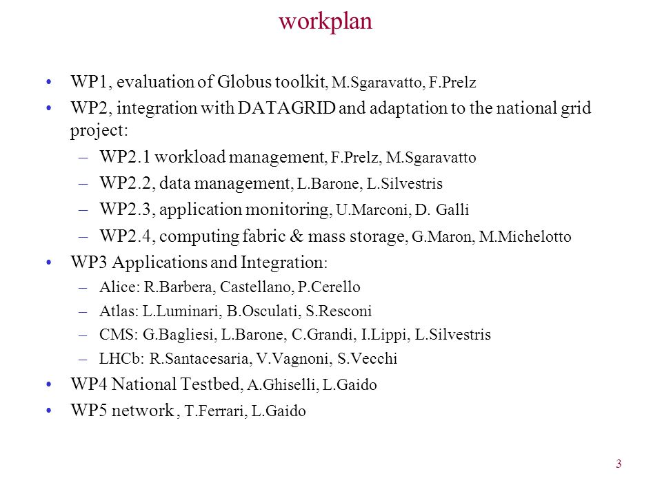 3 workplan WP1, evaluation of Globus toolkit, M.Sgaravatto, F.Prelz WP2, integration with DATAGRID and adaptation to the national grid project: –WP2.1 workload management, F.Prelz, M.Sgaravatto –WP2.2, data management, L.Barone, L.Silvestris –WP2.3, application monitoring, U.Marconi, D.