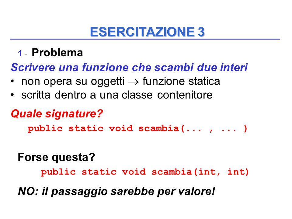 ESERCITAZIONE 3 1 - Problema Scrivere una funzione che scambi due interi non opera su oggetti  funzione statica scritta dentro a una classe contenitore Quale signature.