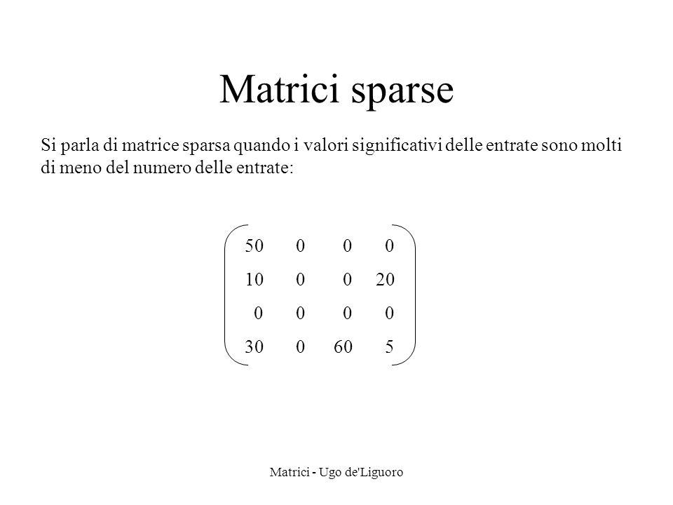 Matrici - Ugo de'Liguoro Matrici sparse Si parla di matrice sparsa quando i valori significativi delle entrate sono molti di meno del numero delle ent