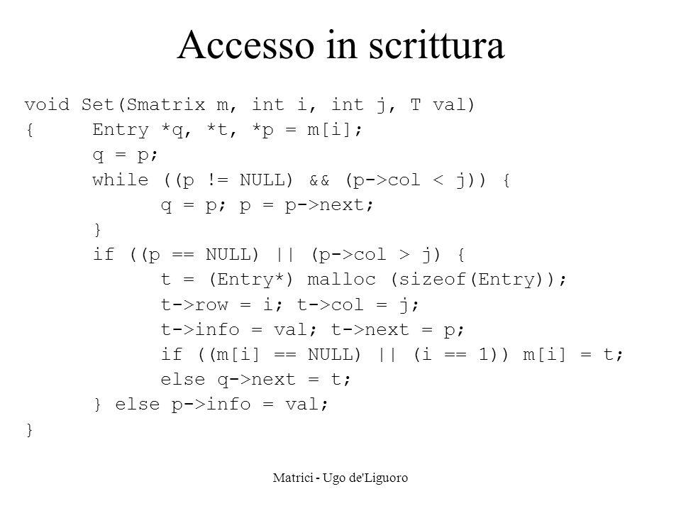 Matrici - Ugo de'Liguoro Accesso in scrittura void Set(Smatrix m, int i, int j, T val) {Entry *q, *t, *p = m[i]; q = p; while ((p != NULL) && (p->col