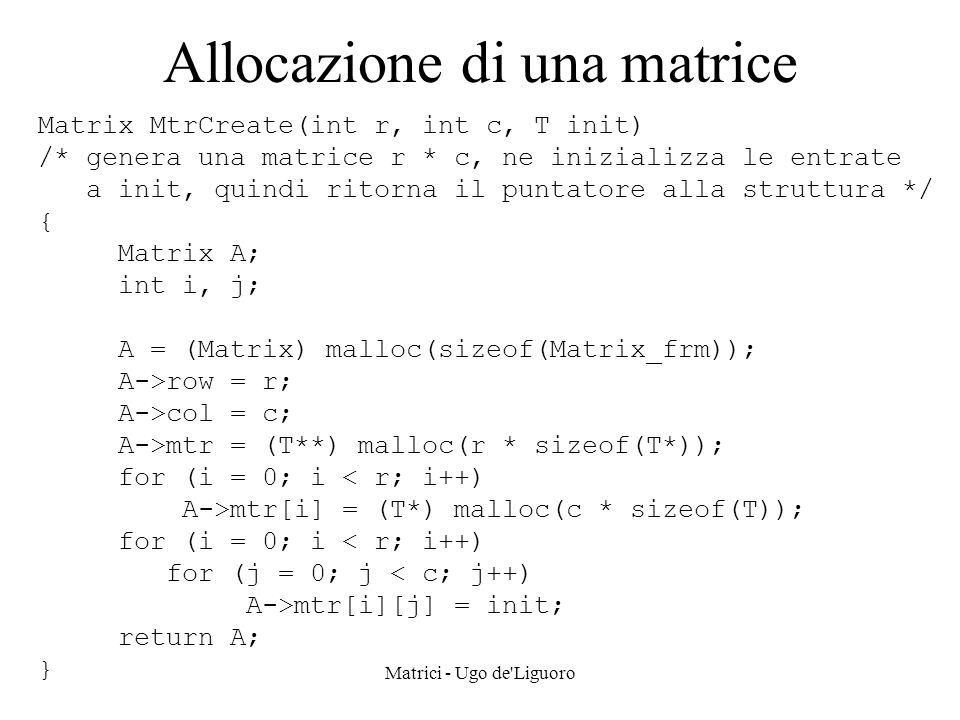 Matrici - Ugo de'Liguoro Allocazione di una matrice Matrix MtrCreate(int r, int c, T init) /* genera una matrice r * c, ne inizializza le entrate a in