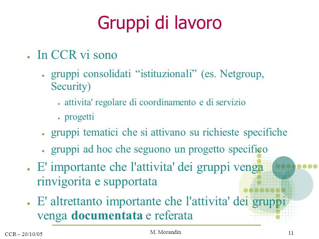 """M. Morandin 11 CCR – 20/10/05 Gruppi di lavoro ● In CCR vi sono ● gruppi consolidati """"istituzionali"""" (es. Netgroup, Security) ● attivita' regolare di"""