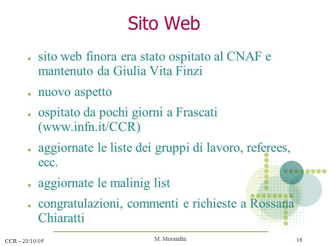 M. Morandin 16 CCR – 20/10/05 Sito Web ● sito web finora era stato ospitato al CNAF e mantenuto da Giulia Vita Finzi ● nuovo aspetto ● ospitato da poc