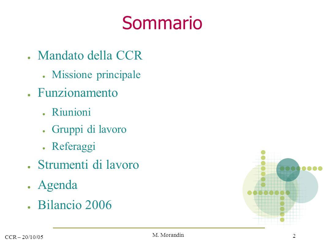 M. Morandin 2 CCR – 20/10/05 Sommario ● Mandato della CCR ● Missione principale ● Funzionamento ● Riunioni ● Gruppi di lavoro ● Referaggi ● Strumenti