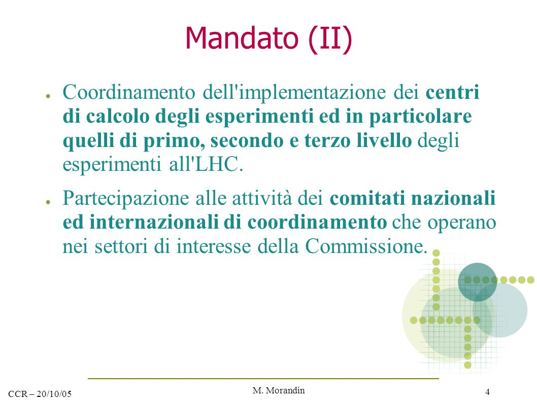 M. Morandin 4 CCR – 20/10/05 Mandato (II) ● Coordinamento dell'implementazione dei centri di calcolo degli esperimenti ed in particolare quelli di pri