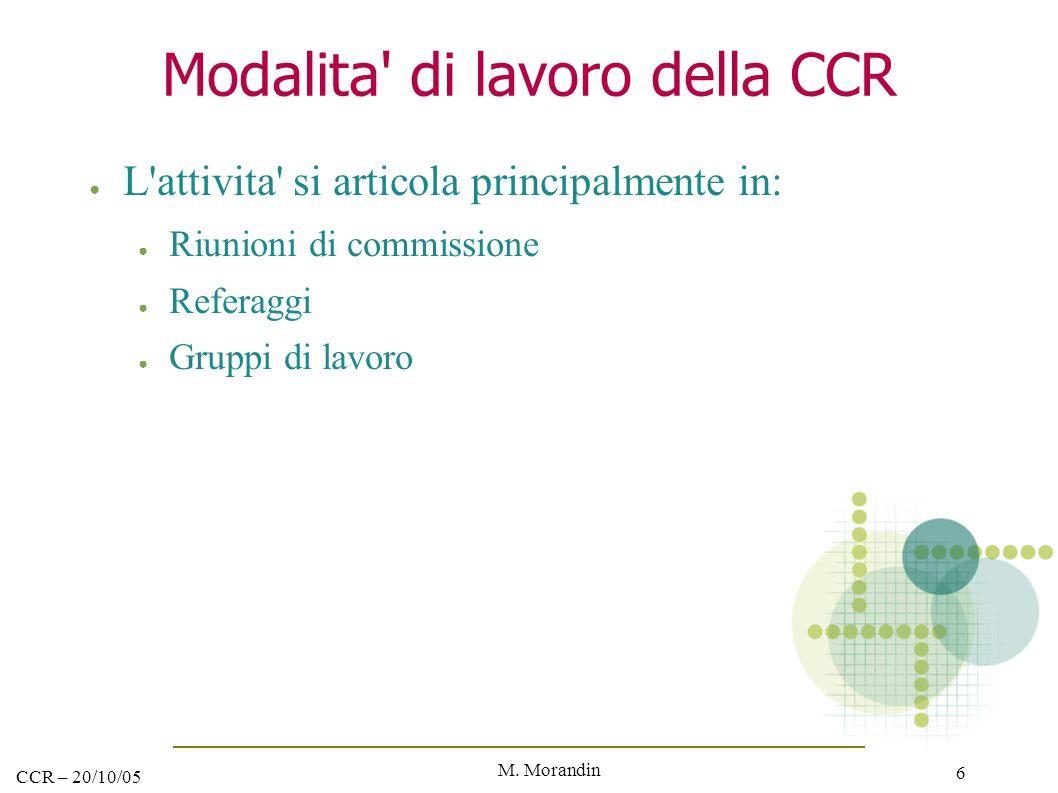 M. Morandin 6 CCR – 20/10/05 Modalita' di lavoro della CCR ● L'attivita' si articola principalmente in: ● Riunioni di commissione ● Referaggi ● Gruppi