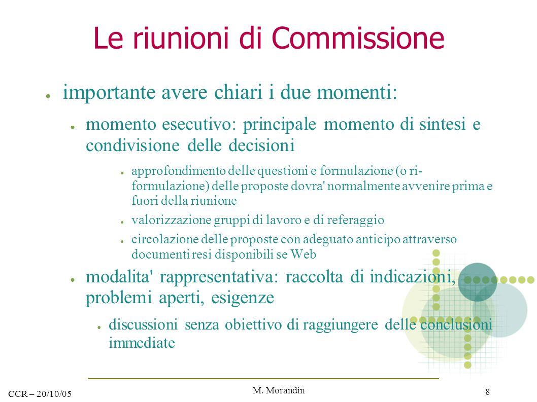 M. Morandin 8 CCR – 20/10/05 Le riunioni di Commissione ● importante avere chiari i due momenti: ● momento esecutivo: principale momento di sintesi e