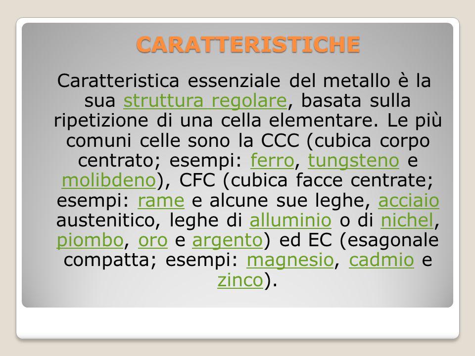 CARATTERISTICHE Caratteristica essenziale del metallo è la sua struttura regolare, basata sulla ripetizione di una cella elementare. Le più comuni cel