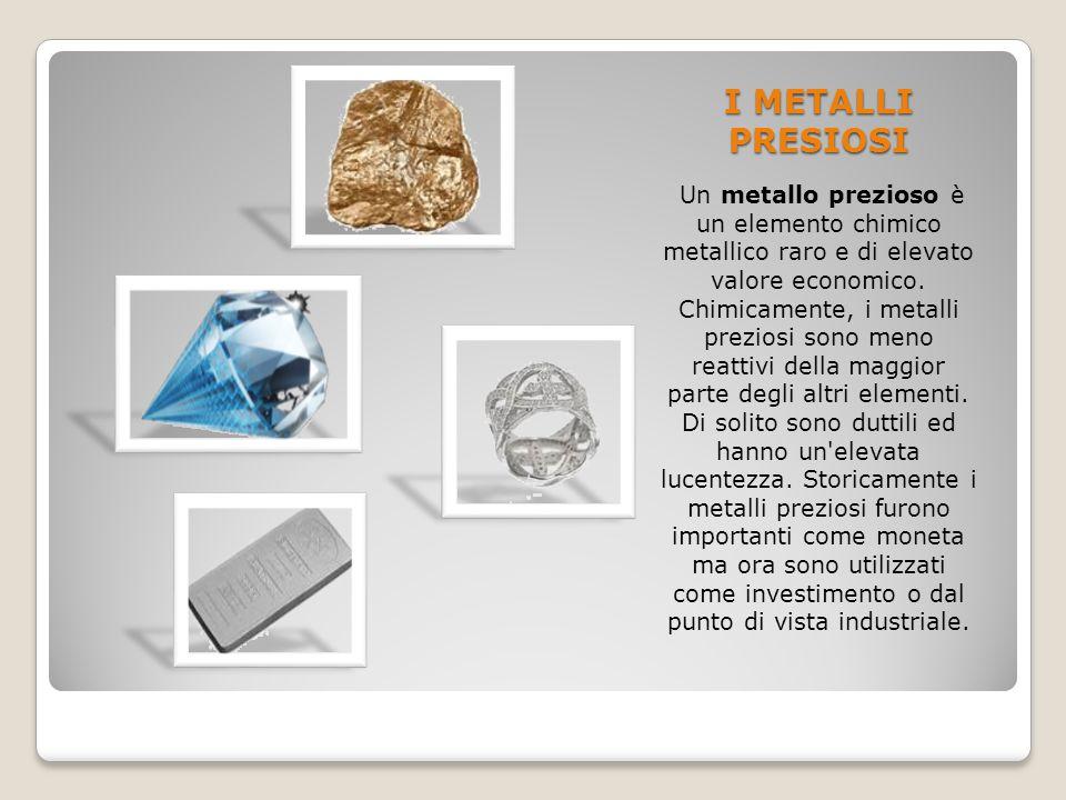 I METALLI PRESIOSI Un metallo prezioso è un elemento chimico metallico raro e di elevato valore economico. Chimicamente, i metalli preziosi sono meno