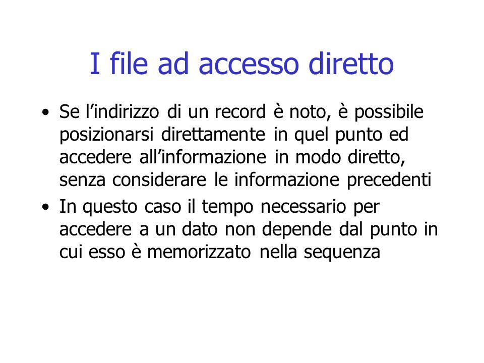 I file ad accesso diretto Se l'indirizzo di un record è noto, è possibile posizionarsi direttamente in quel punto ed accedere all'informazione in modo