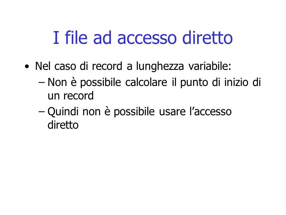 I file ad accesso diretto Nel caso di record a lunghezza variabile: –Non è possibile calcolare il punto di inizio di un record –Quindi non è possibile
