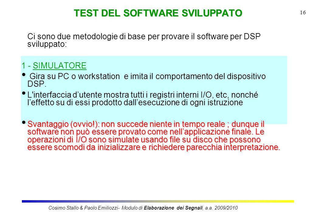 16 TEST DEL SOFTWARE SVILUPPATO Ci sono due metodologie di base per provare il software per DSP sviluppato: 1 - SIMULATORE Gira su PC o workstation e imita il comportamento del dispositivo DSP.