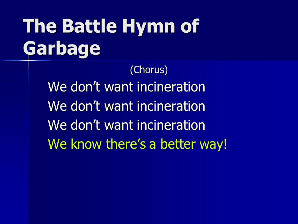 The Battle Hymn of Garbage (Chorus) We don't want incineration We know there's a better way!