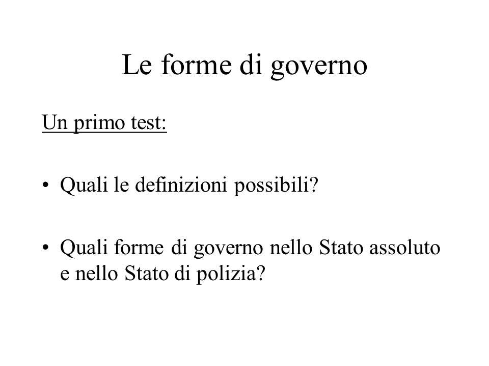Le forme di governo Un primo test: Quali le definizioni possibili? Quali forme di governo nello Stato assoluto e nello Stato di polizia?