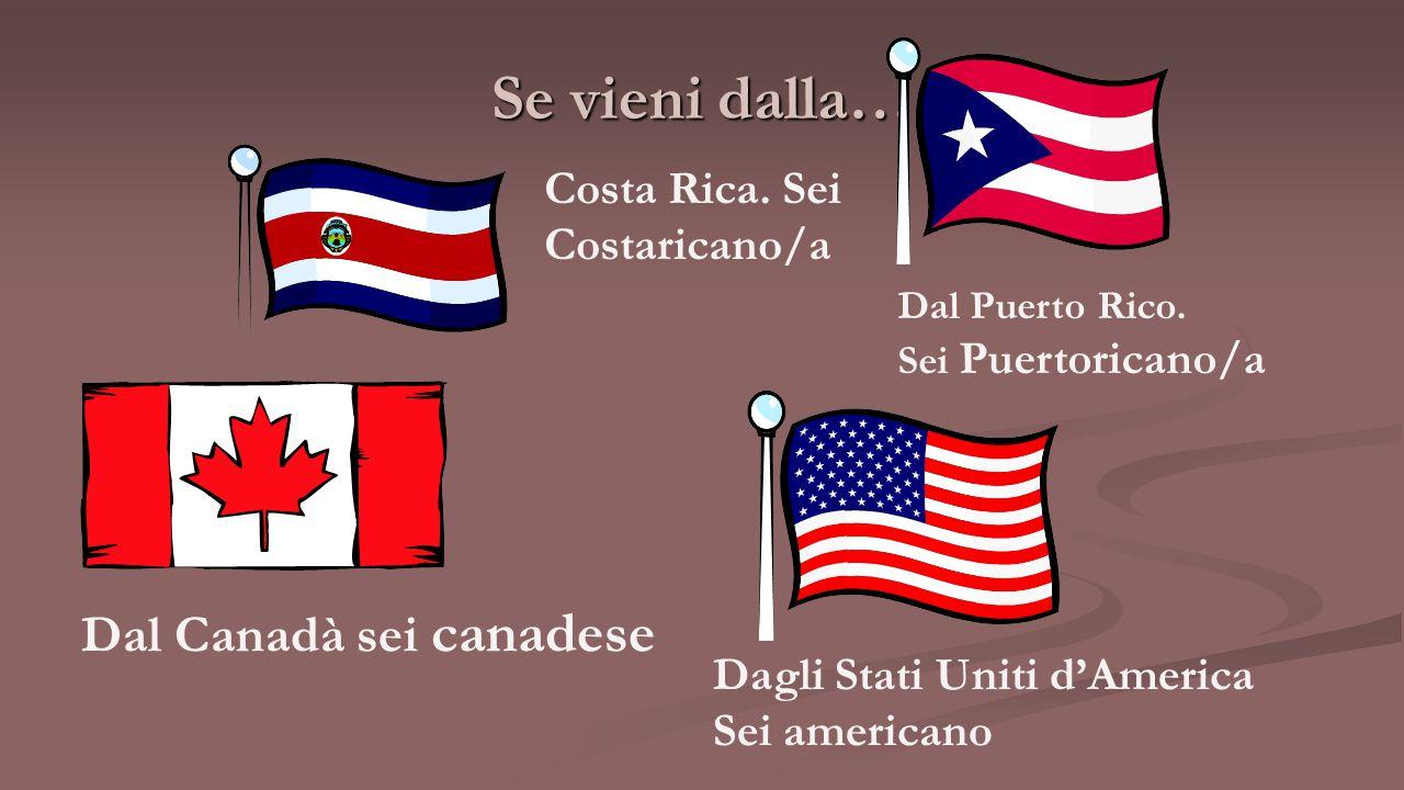 Se vieni dalla… Costa Rica. Sei Costaricano/a Dal Puerto Rico. Sei Puertoricano/a Dal Canadà sei canadese Dagli Stati Uniti d'America Sei americano