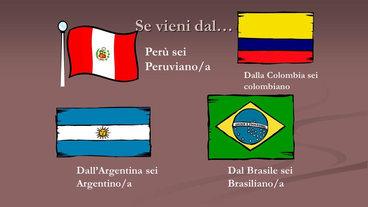 Se vieni dal… Perù sei Peruviano/a Dalla Colombia sei colombiano Dall'Argentina sei Argentino/a Dal Brasile sei Brasiliano/a