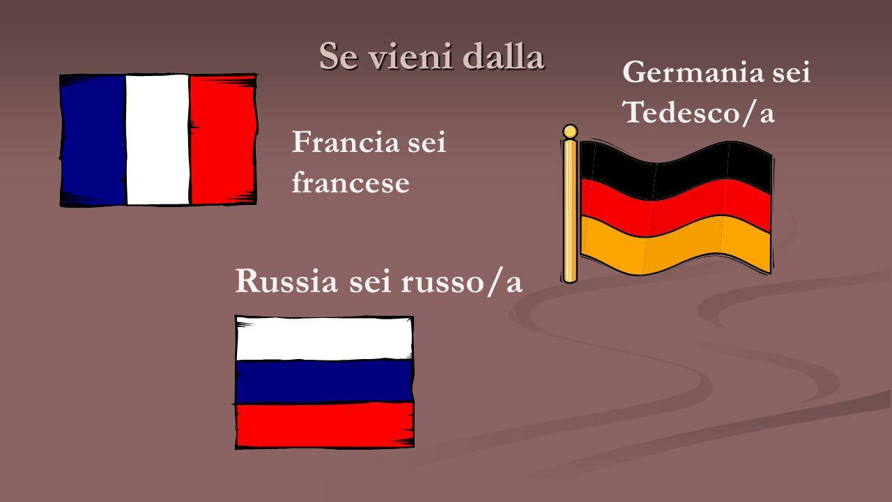 Se vieni dalla Francia sei francese Germania sei Tedesco/a Russia sei russo/a