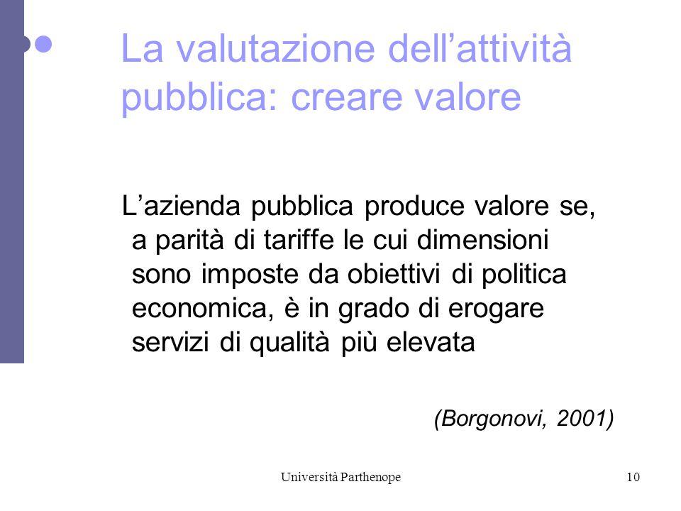 Università Parthenope10 L'azienda pubblica produce valore se, a parità di tariffe le cui dimensioni sono imposte da obiettivi di politica economica, è in grado di erogare servizi di qualità più elevata (Borgonovi, 2001) La valutazione dell'attività pubblica: creare valore