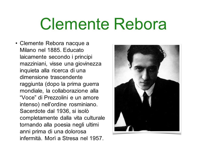 Clemente Rebora Clemente Rebora nacque a Milano nel 1885. Educato laicamente secondo i principi mazziniani, visse una giovinezza inquieta alla ricerca