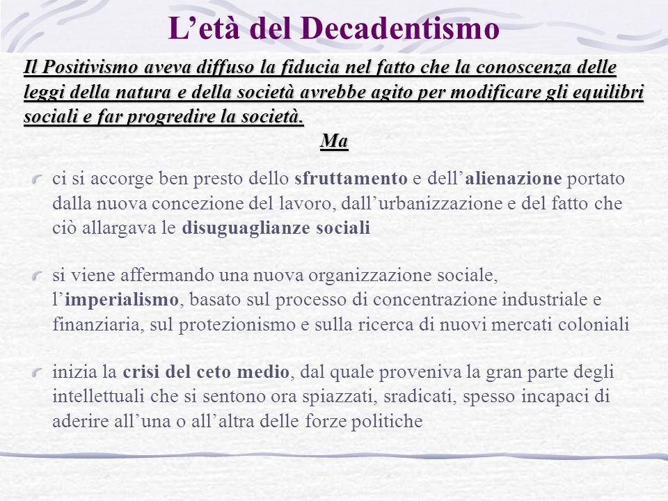 L'età del Decadentismo Il Positivismo aveva diffuso la fiducia nel fatto che la conoscenza delle leggi della natura e della società avrebbe agito per modificare gli equilibri sociali e far progredire la società.