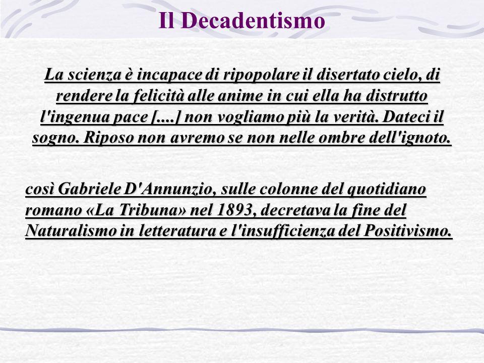 Il Decadentismo La scienza è incapace di ripopolare il disertato cielo, di rendere la felicità alle anime in cui ella ha distrutto l ingenua pace [....] non vogliamo più la verità.