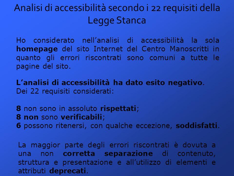 Analisi di accessibilità secondo i 22 requisiti della Legge Stanca Ho considerato nell'analisi di accessibilità la sola homepage del sito Internet del Centro Manoscritti in quanto gli errori riscontrati sono comuni a tutte le pagine del sito.