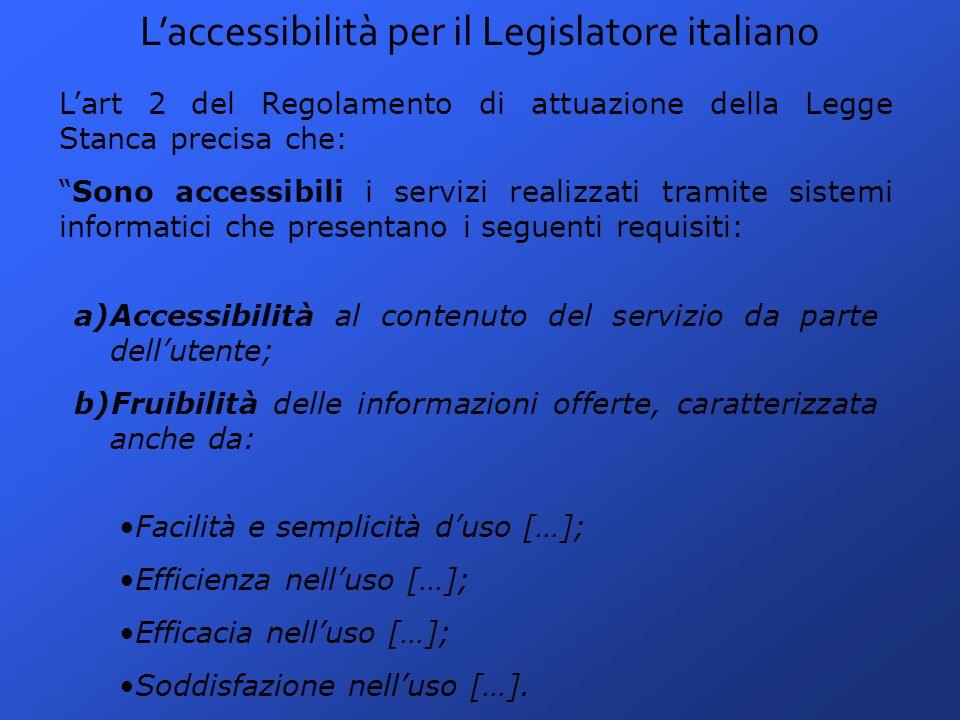 L'accessibilità per il Legislatore italiano L'art 2 del Regolamento di attuazione della Legge Stanca precisa che: Sono accessibili i servizi realizzati tramite sistemi informatici che presentano i seguenti requisiti: a)Accessibilità al contenuto del servizio da parte dell'utente; b)Fruibilità delle informazioni offerte, caratterizzata anche da: Facilità e semplicità d'uso […]; Efficienza nell'uso […]; Efficacia nell'uso […]; Soddisfazione nell'uso […].