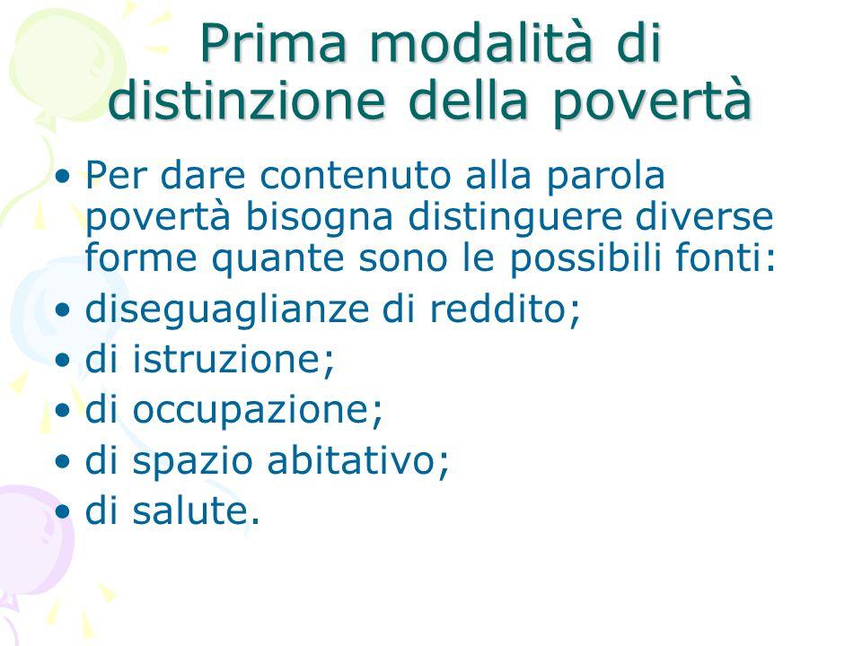 Prima modalità di distinzione della povertà Per dare contenuto alla parola povertà bisogna distinguere diverse forme quante sono le possibili fonti: diseguaglianze di reddito; di istruzione; di occupazione; di spazio abitativo; di salute.
