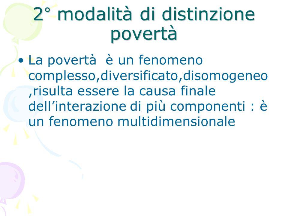 2° modalità di distinzione povertà La povertà è un fenomeno complesso,diversificato,disomogeneo,risulta essere la causa finale dell'interazione di più componenti : è un fenomeno multidimensionale