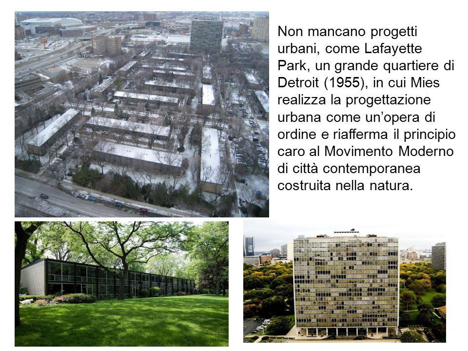 Non mancano progetti urbani, come Lafayette Park, un grande quartiere di Detroit (1955), in cui Mies realizza la progettazione urbana come un'opera di