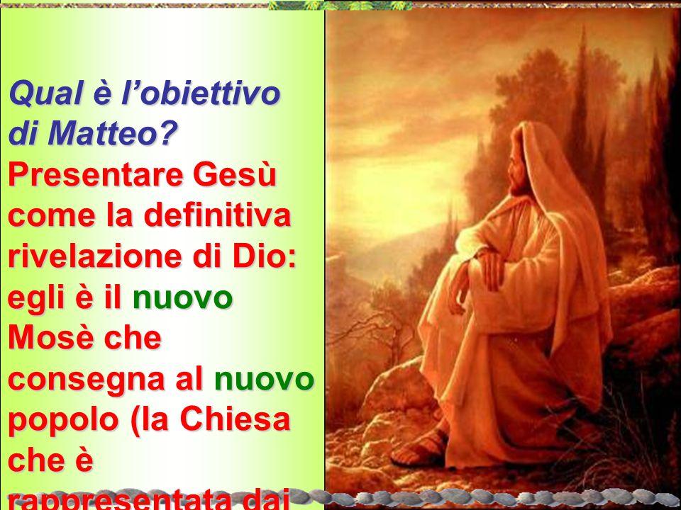 Qual è l'obiettivo di Matteo? Presentare Gesù come la definitiva rivelazione di Dio: egli è il nuovo Mosè che consegna al nuovo popolo (la Chiesa che