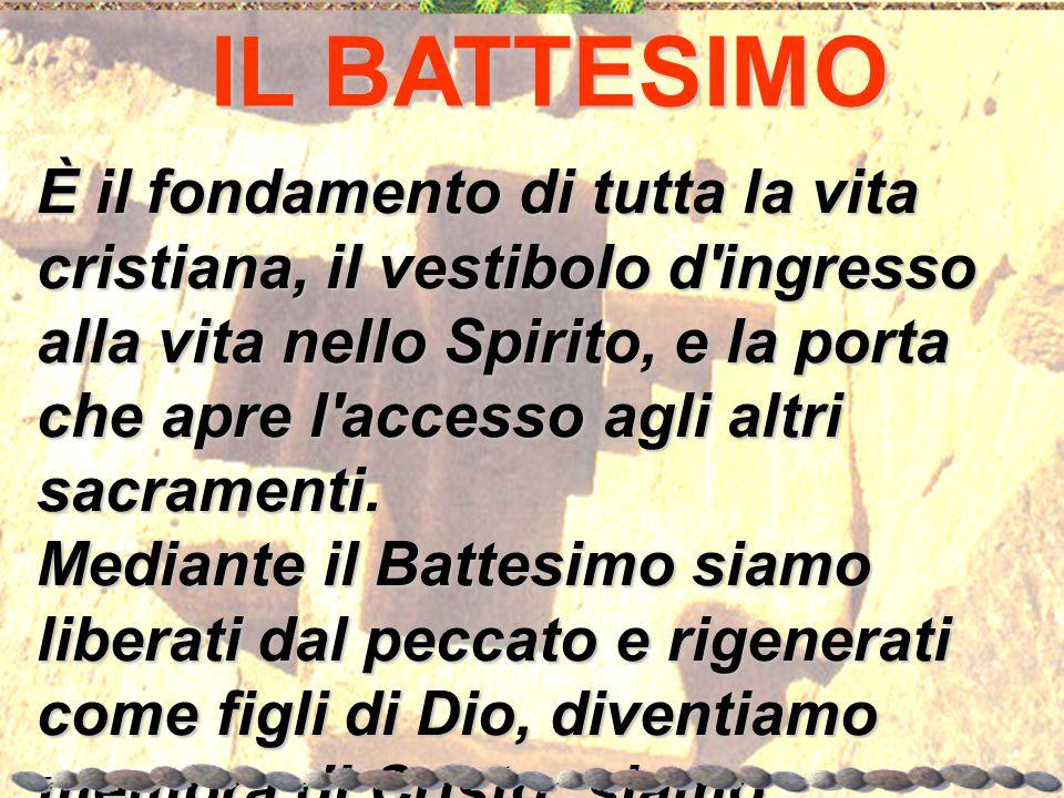 IL BATTESIMO È il fondamento di tutta la vita cristiana, il vestibolo d'ingresso alla vita nello Spirito, e la porta che apre l'accesso agli altri sac