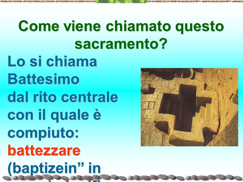 """Come viene chiamato questo sacramento? Lo si chiama Battesimo dal rito centrale con il quale è compiuto: battezzare (baptizein"""" in greco) significa """"t"""
