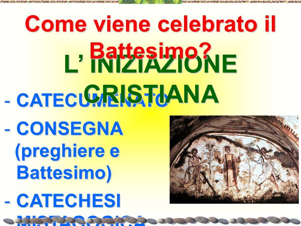 -C-C-C-CATECUMENATO -C-C-C-CONSEGNA (preghiere e Battesimo) -C-C-C-CATECHESI MISTAGOGICA L' INIZIAZIONE CRISTIANA Come viene celebrato il Battesimo?