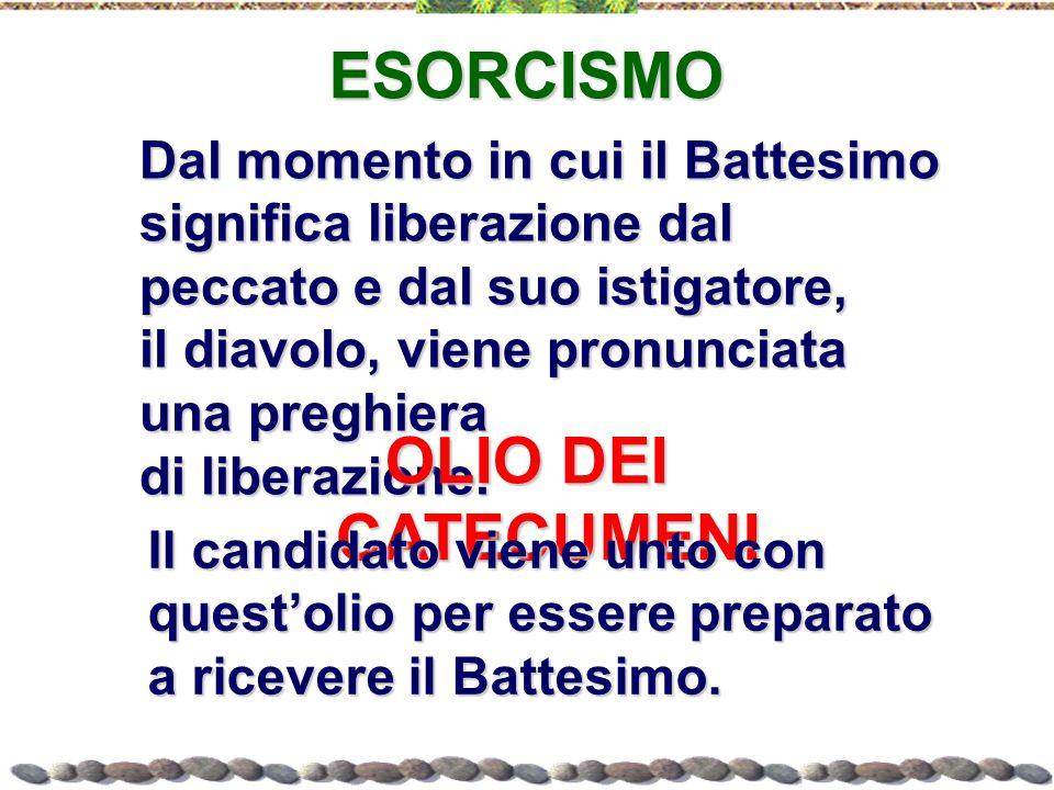 ESORCISMO Dal momento in cui il Battesimo significa liberazione dal peccato e dal suo istigatore, il diavolo, viene pronunciata una preghiera di liber