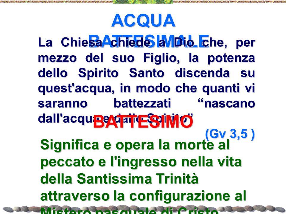 ACQUA BATTESIMALE La Chiesa chiede a Dio che, per mezzo del suo Figlio, la potenza dello Spirito Santo discenda su quest'acqua, in modo che quanti vi