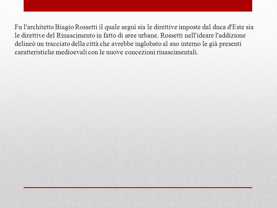 Fu l'architetto Biagio Rossetti il quale seguì sia le direttive imposte dal duca d'Este sia le direttive del Rinascimento in fatto di aree urbane. Ros