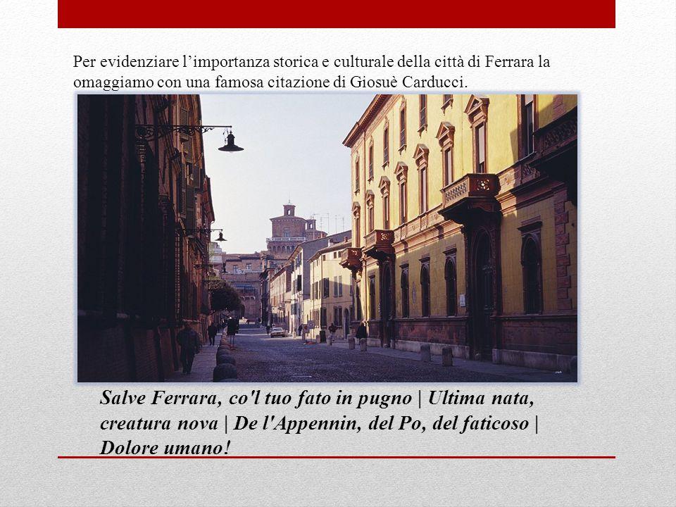Per evidenziare l'importanza storica e culturale della città di Ferrara la omaggiamo con una famosa citazione di Giosuè Carducci. Salve Ferrara, co'l