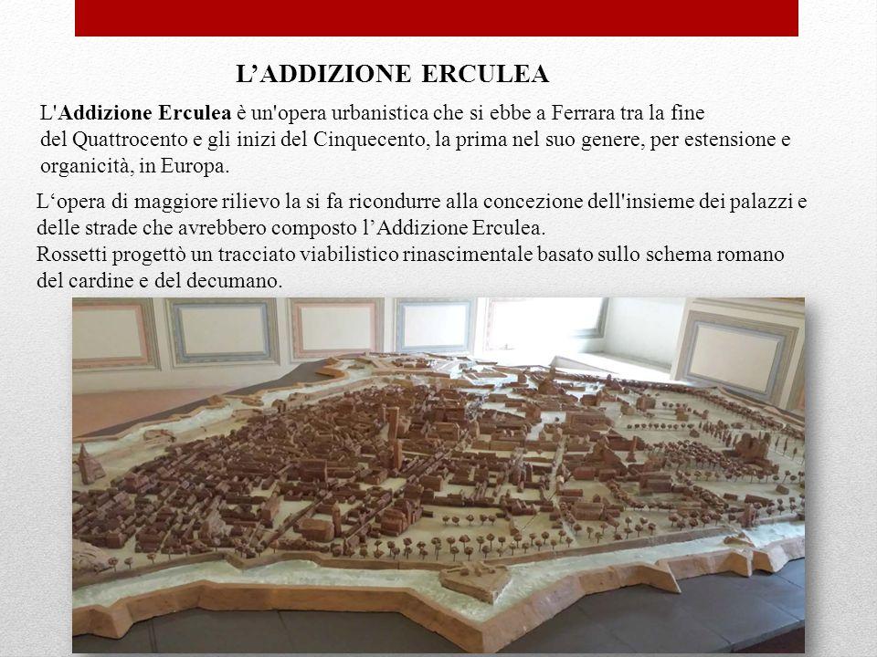 L'ADDIZIONE ERCULEA L'Addizione Erculea è un'opera urbanistica che si ebbe a Ferrara tra la fine del Quattrocento e gli inizi del Cinquecento, la prim