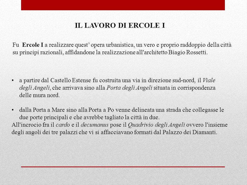 Fu Ercole I a realizzare quest' opera urbanistica, un vero e proprio raddoppio della città su principi razionali, affidandone la realizzazione all architetto Biagio Rossetti.