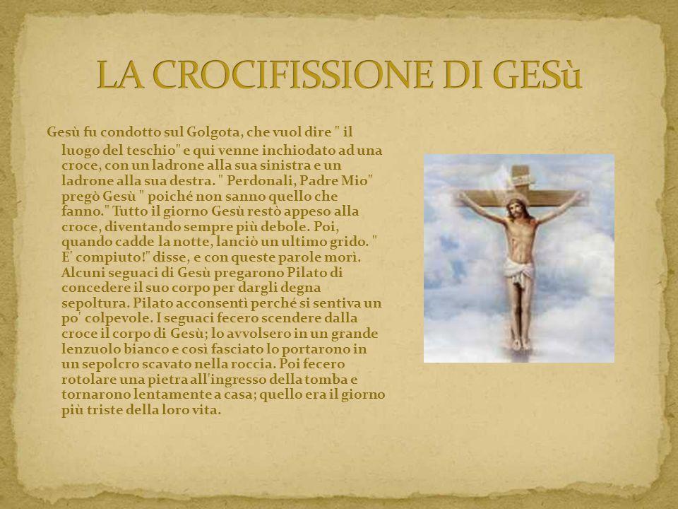 Gesù fu condotto sul Golgota, che vuol dire il luogo del teschio e qui venne inchiodato ad una croce, con un ladrone alla sua sinistra e un ladrone alla sua destra.