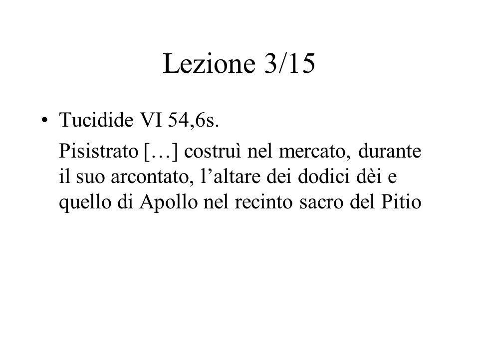 Lezione 3/15 Tucidide VI 54,6s. Pisistrato […] costruì nel mercato, durante il suo arcontato, l'altare dei dodici dèi e quello di Apollo nel recinto s