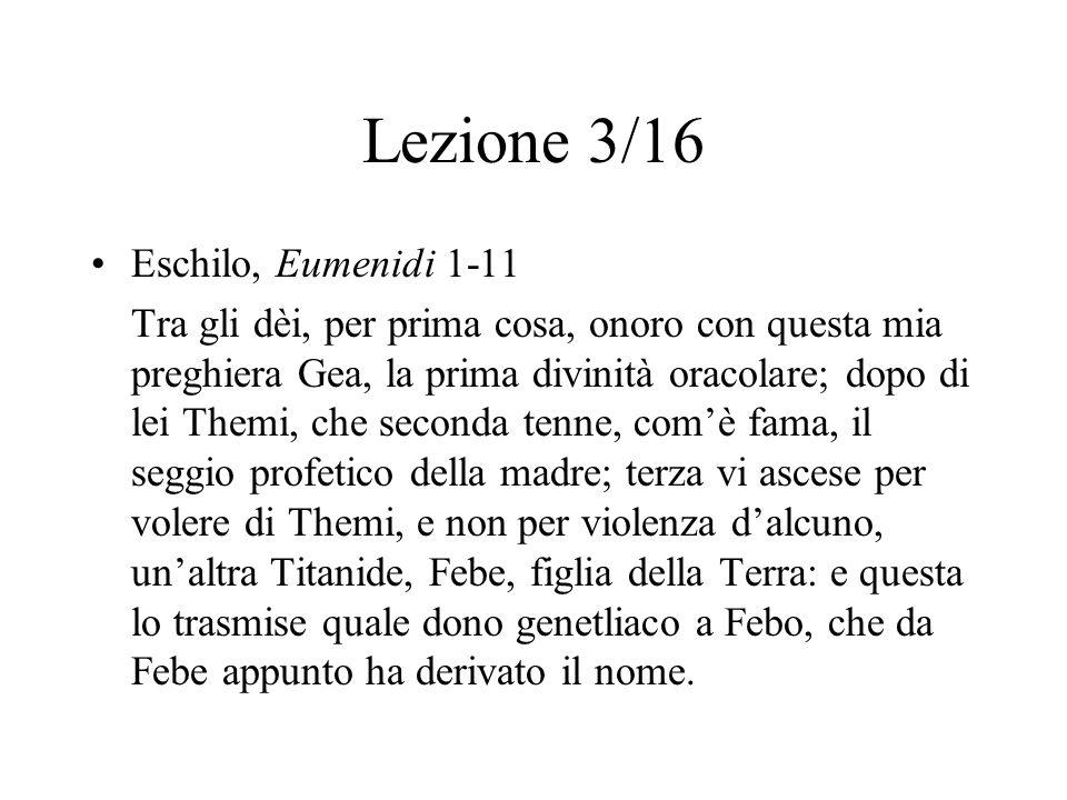 Lezione 3/16 Eschilo, Eumenidi 1-11 Tra gli dèi, per prima cosa, onoro con questa mia preghiera Gea, la prima divinità oracolare; dopo di lei Themi, c